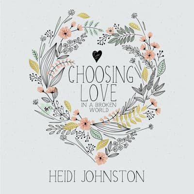 Choosing Love in a Broken World by Heidi Johnston audiobook
