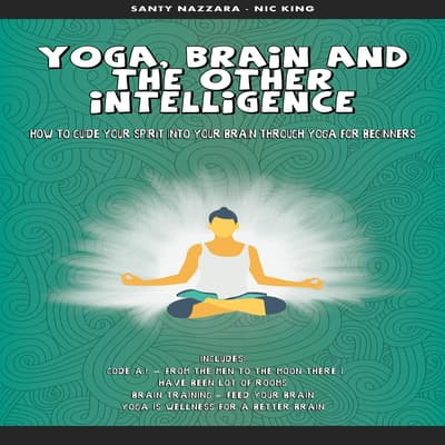 Yoga, Brain and the other Intelligence: How to Guide Your Spirit into Your Brain Through Yoga for Beginners by Santy Nazzara audiobook