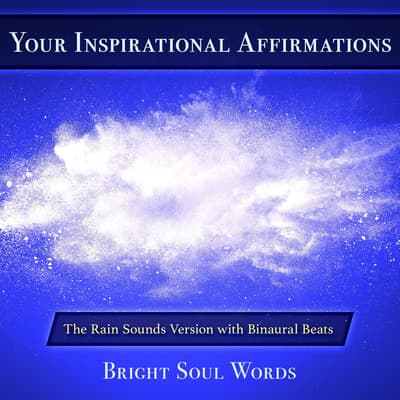 Your Inspirational Affirmations: The Rain Sounds Version with Binaural Beats by Bright Soul Words audiobook