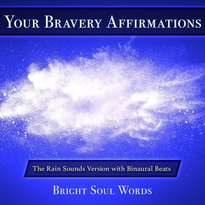 Your Bravery Affirmations: The Rain Sounds Version with Binaural Beats by Bright Soul Words audiobook