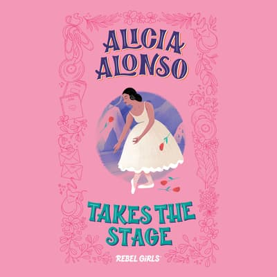 Alicia Alonso Takes the Stage by Rebel Girls audiobook