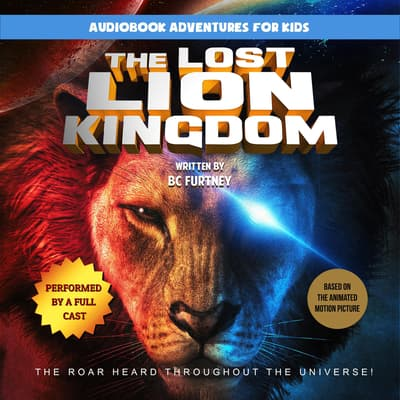 The Lost Lion Kingdom: The Roar Heard Throughout the Universe by BC Furtney audiobook