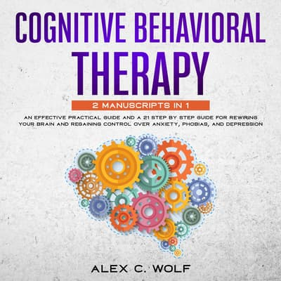 Cognitive Behavioral Therapy: 2 manuscripts in 1 - An Effective Practical Guide and A 21 Step by Step Guide for Rewiring Your Brain and Regaining Control Over Anxiety, Phobias, and Depression by Alex C. Wolf audiobook