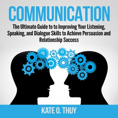 Communication: The Ultimate Guide to to Improving Your Listening, Speaking, and Dialogue Skills to Achieve Persuasion and Relationship Success by Kate O. Thuy audiobook