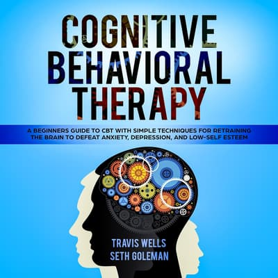 Cognitive Behavioral Therapy: A Beginners Guide to CBT with Simple Techniques for Retraining the Brain to Defeat Anxiety, Depression, and Low-Self Esteem by Travis Wells audiobook