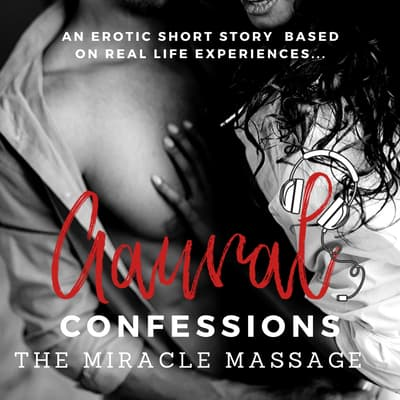 The Miracle Massage: An Erotic True Confession by Aaural Confessions audiobook