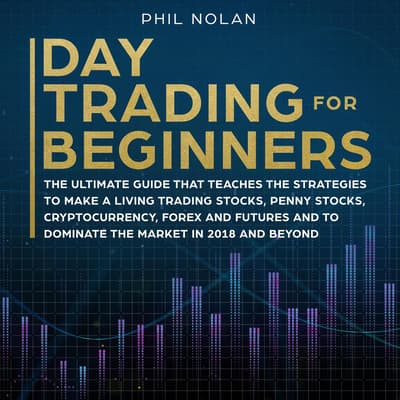 Day Trading for Beginners: The ultimate Guide that teaches the Strategies to make a living trading Stocks, Penny Stocks, Cryptocurrency, Forex and Futures and to dominate the Market in 2018 and beyond by Phil Nolan audiobook