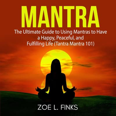 Mantra: The Ultimate Guide to Using Mantras to Have a Happy, Peaceful, and Fulfilling Life (Tantra Mantra 101) by Zoe L. Finks audiobook