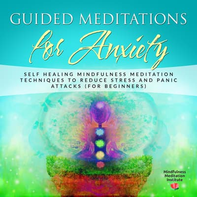 Guided Meditations for Anxiety: Self Healing Mindfulness Meditation Techniques to reduce Stress and Panic Attacks (for Beginners) (Guided Meditations and Mindfulness Book 1) by Mindfulness Meditation Institute audiobook