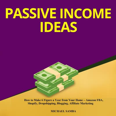 Passive Income Ideas:  How to Make 6 Figure a Year from Your Home – Amazon FBA, Shopify, Dropshipping, Blogging, Affiliate Marketing by Michael Samba audiobook