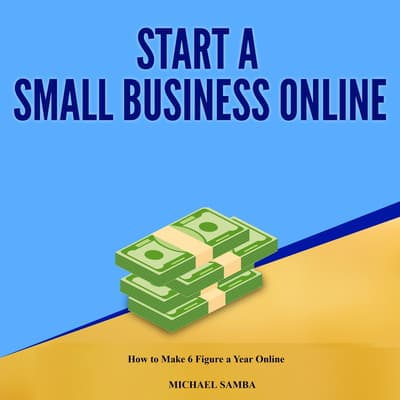 Start a Small Business Online:  How to Make 6 Figure a Year Online by Michael Samba audiobook