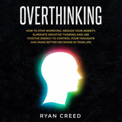 Overthinking: How to Stop Worrying, Reduce Your Anxiety, Eliminate Negative Thinking and Use Positive Energy To Control Your Thoughts and Make Better Decisions in Your Life by Ryan Creed audiobook