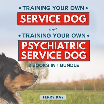 Service Dog: Training Your Own Service Dog And Training Psychiatric Service Dog (2 Books in 1 Bundle) by Terry Kay audiobook