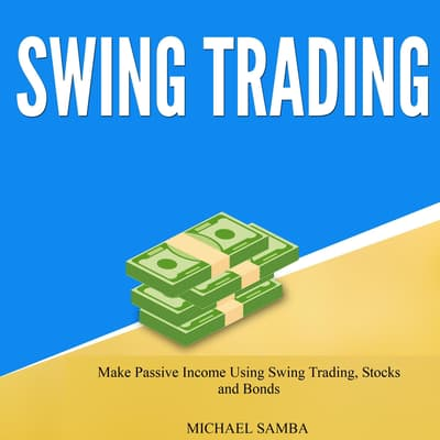 Swing Trading: Make Passive Income Using Swing Trading, Stocks and Bonds  by Michael Samba audiobook