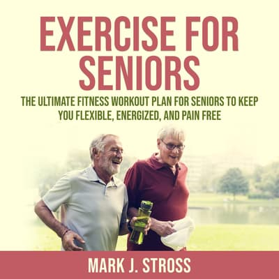 Exercise for Seniors: The Ultimate Fitness Workout Plan for Seniors to Keep You Flexible, Energized, and Pain Free by Mark J. Stross audiobook