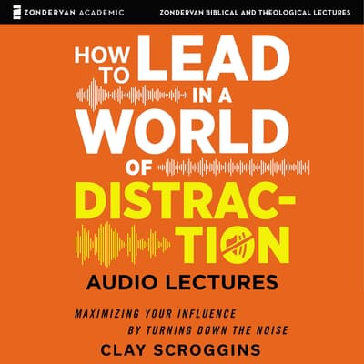 How to Lead in a World of Distraction: Audio Lectures by Clay Scroggins audiobook