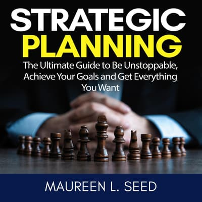 Strategic Planning: The Ultimate Guide to Be Unstoppable, Achieve Your Goals and Get Everything You Want by Maureen L. Seed audiobook