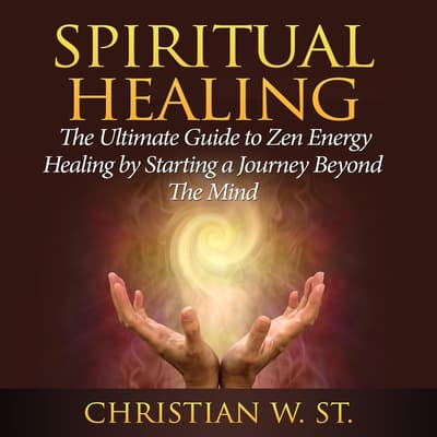 Spiritual Healing: The Ultimate Guide to Zen Energy Healing by Starting a Journey Beyond The Mind by Christian W. St. audiobook