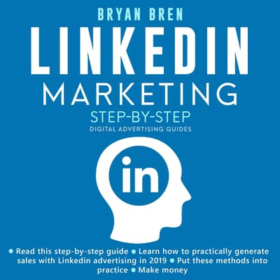 LinkedIn Marketing Step-By-Step: The Guide To LinkedIn Advertising That Will Teach You How To Sell Anything Through LinkedIn - Learn How To Develop A Strategy And Grow Your Business by Bryan Bren audiobook