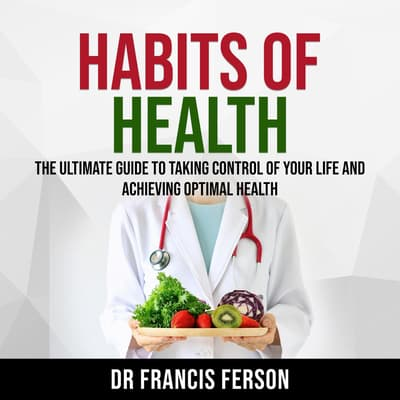 Habits of Health: The Ultimate Guide to Taking Control of Your Life and Achieving Optimal Health by Dr Francis Ferson audiobook