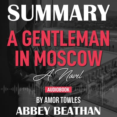Summary of A Gentleman in Moscow: A Novel by Amor Towles by Abbey Beathan audiobook