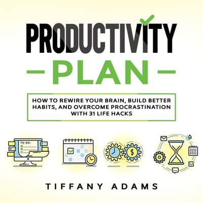 Productivity Plan: How To Rewire Your Brain, Build Better Habits, And Overcome Procrastination With 31 Life Hacks by Tiffany Adams audiobook