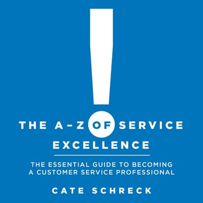 The A - Z of Service Excellence: The Essential Guide to Becoming a Customer Service Professional by Cate Schreck audiobook