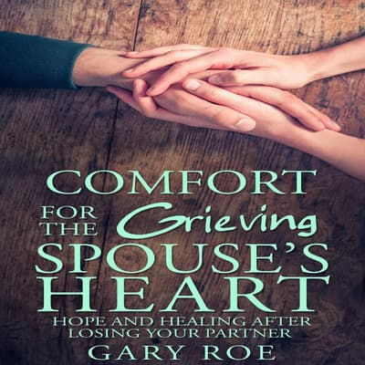 Comfort for the Grieving Spouse's Heart: Hope and Healing After Losing Your Partner by Gary Roe audiobook