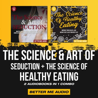 The Science & Art of Seduction + The Science of Healthy Eating: 2 Audiobooks in 1 Combo by Better Me Audio audiobook