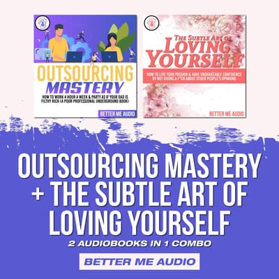 Outsourcing Mastery + The Subtle Art of Loving Yourself by Better Me Audio audiobook