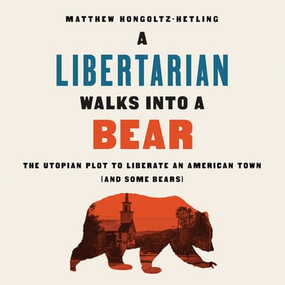 A Libertarian Walks Into a Bear by Matthew Hongoltz-Hetling audiobook