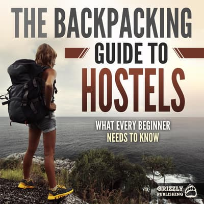 The Backpacking Guide to Hostels: What Every Beginner Needs to Know by Grizzly Publishing audiobook