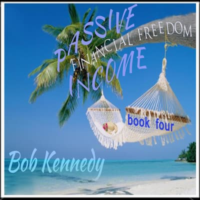 Passive Income - Financial Freedom Book Four by Bob Kennedy audiobook