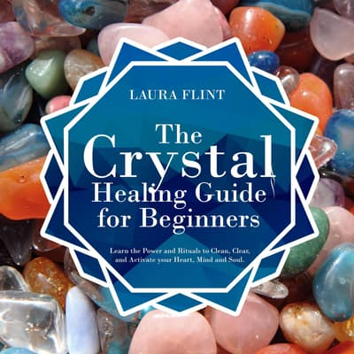 The Crystal Healing Guide for Beginners: Learn the Power and Rituals to Clean, Clear, and Activate Your Heart, Mind, and Soul by Laura Flint audiobook