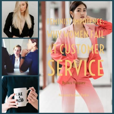 Feminist Impotence: Why Females Fail at Customer Service by Jazz Vazquez audiobook