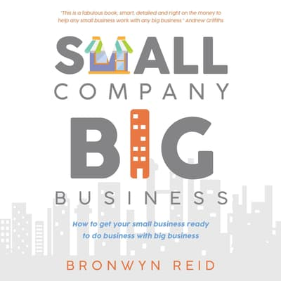 Small Company Big Business - how to get your small business ready to do business with big business by Bronwyn Reid audiobook