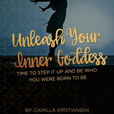 Unleash your inner Goddess: Time to step it up and be who you were born to be by Camilla Kristiansen audiobook