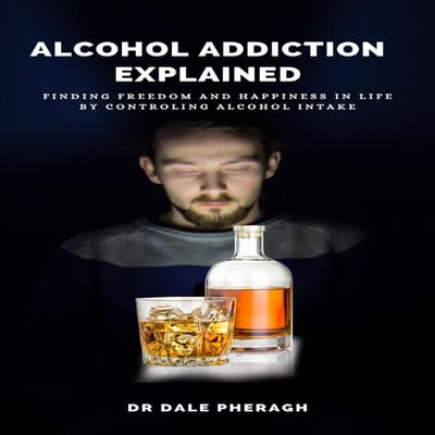 Alcohol Addiction Explained: Finding Freedom and Happiness in Life by Controling Alcohol Intake by Dale Pheragh audiobook