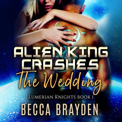 Alien King Crashes the Wedding by Becca Brayden audiobook