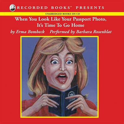 When You Look Like Your Passport Photo, It's Time To Go Home by Erma Bombeck audiobook