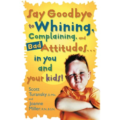 Say Goodbye to Whining, Complaining, and Bad Attitudes... in You and Your Kids by Scott Turansky audiobook