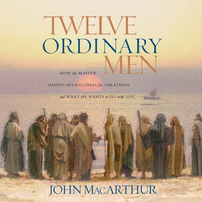 Twelve Ordinary Men by John MacArthur audiobook