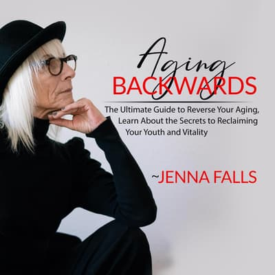 Aging Backwards: The Ultimate Guide to Reverse Your Aging, Learn About the Secrets to Reclaiming Your Youth and Vitality by Jenna Falls audiobook
