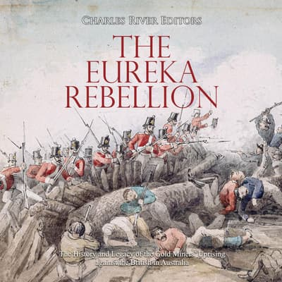 Eureka Rebellion, The: The History and Legacy of the Gold Miners' Uprising against the British in Australia by Charles River Editors audiobook