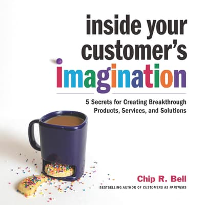 Inside Your Customer's Imagination by Chip R. Bell audiobook