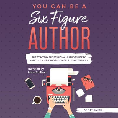 You Can Be a Six Figure Author by Scott Smith audiobook