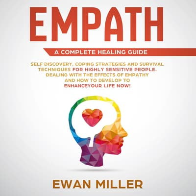Empath – A Complete Healing Guide: Self-Discovery, Coping Strategies, Survival Techniques for Highly Sensitive People. Dealing with the Effects of Empathy and how to develop to Enhance Your Life NOW! by Ewan Miller audiobook