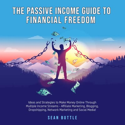 The Passive Income Guide to Financial Freedom; Ideas and strategies to make money online through multiple income streams - affiliate marketing, blogging, dropshipping, network marketing and social media by Sean Buttle audiobook