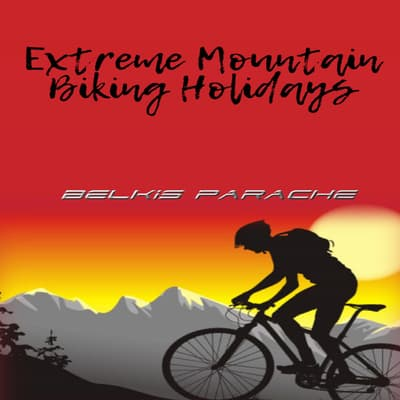 Extreme Mountain Biking Holidays by Belkis Parache audiobook
