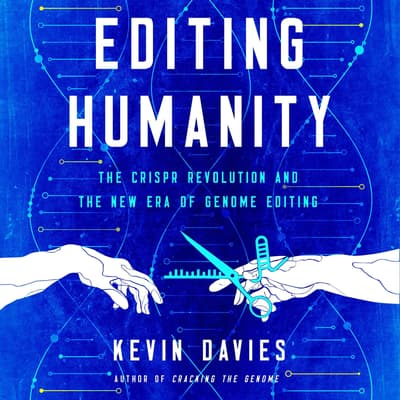 Editing Humanity: The CRISPR Revolution and the New Era of Genome Editing  by Kevin Davies audiobook